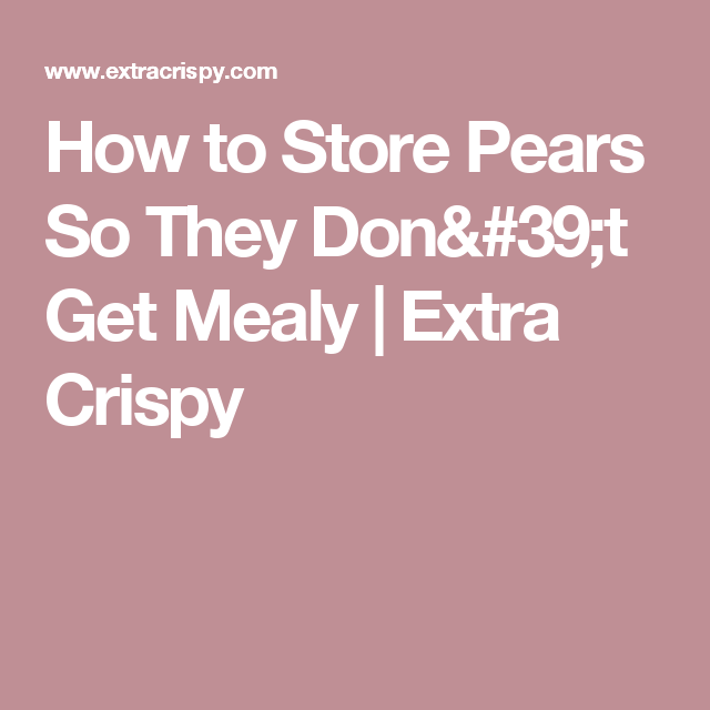 How To Store Pears So They Don T Get Mealy Pear Food Crispy