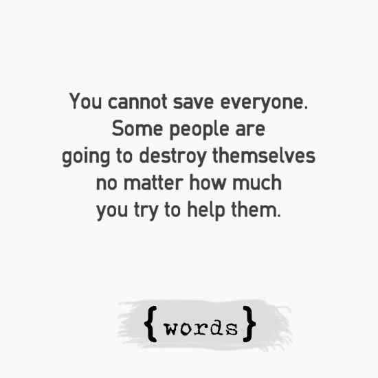 You Can T Save Everyone Some People Are Going To Destroy Themselves No Matter How Much You Try To Help Them People Quotes Delusional People Quotes