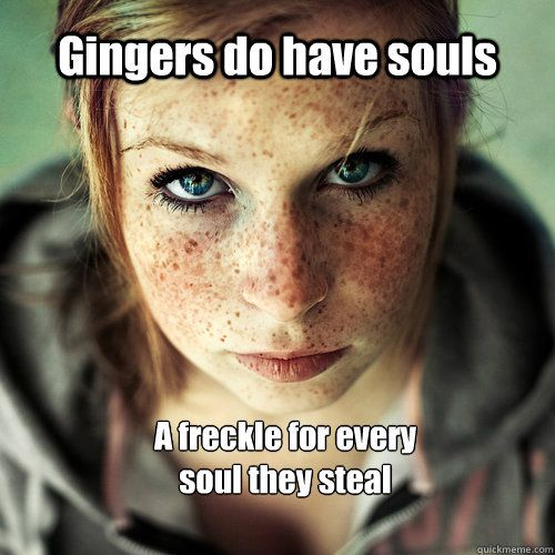 gingers do have souls a freckle for every soul they steal ...