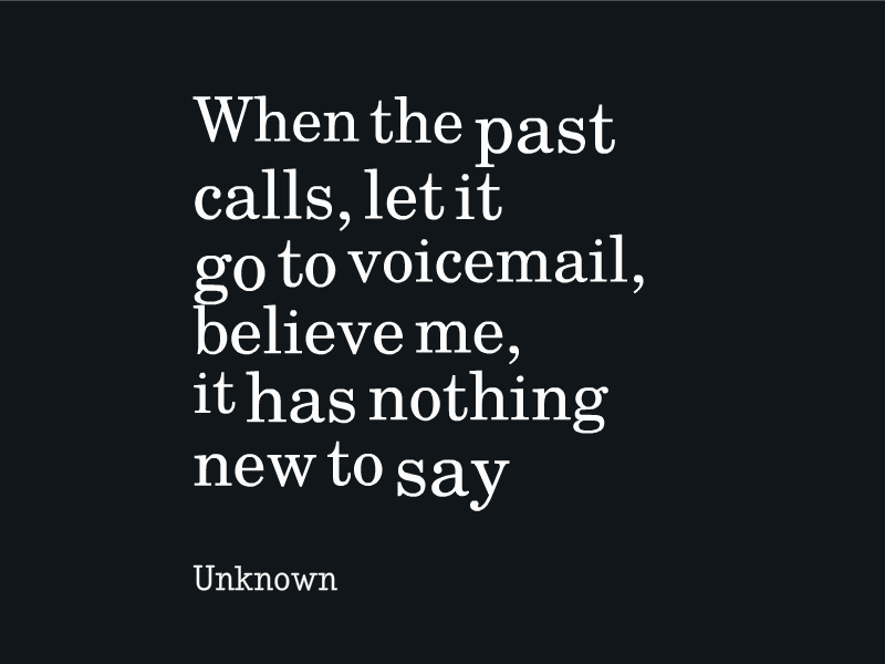 Vision for the past: When the past calls me, let it go to voicemail. It has nothing new to say that I need to hear anymore.
