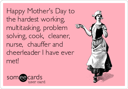Happy Mother S Day To The Hardest Working Multitasking Problem Solving Cook Cleaner Nurse Chauffer And Cheerleader I Have Ever Met Happy Mothers Day Problem Solving Mom Humor