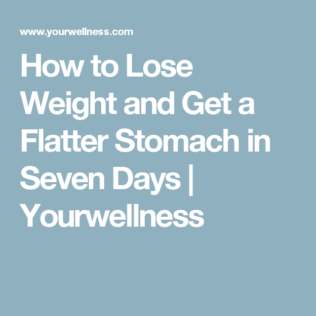 How to Lose Weight and Get a Flatter Stomach in Seven Days | Yourwellness