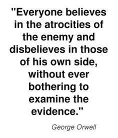 Everyone believes in the atrocities of the enemy and disbelieves in those of his own side, without ever bothering to examine the evidence. - George Orwell