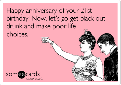 Happy anniversary of your 21st birthday Now lets go get black – Funny 21st Birthday Cards