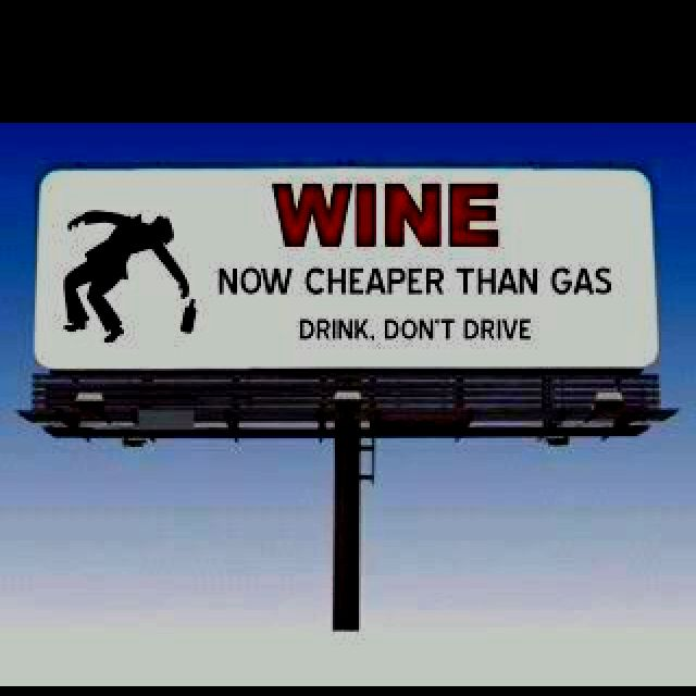 WINE...now cheaper than gas!  Drink, don't drive.