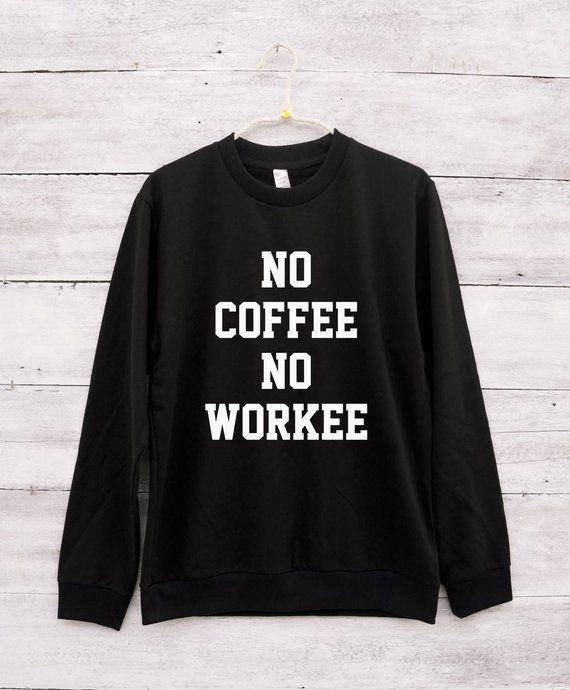 b2821661c No coffee no workee tshirt coffee sweatshirt tumblr shirt graphic funny tee  shirt jumper sweatshirt