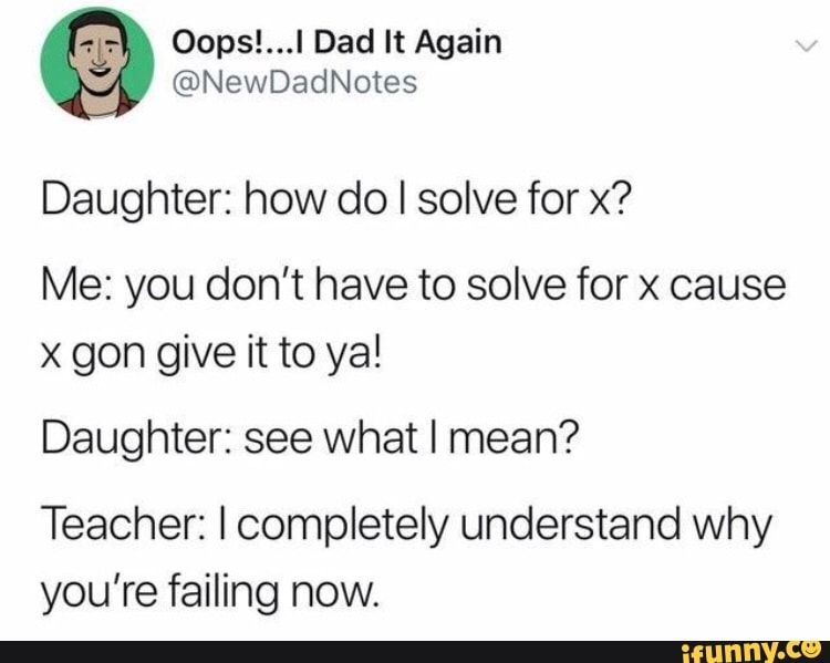 Daughter How Do I Solve For X Me You Don T Have To Solve For X Cause X Gon Give It To Ya Daughter See What I Mean Teacher I Completely Understand Why