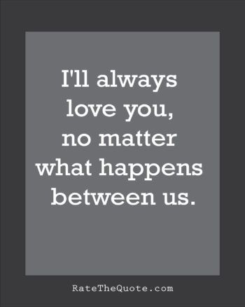 Quote About Love Ill Always Love You No Matter What Happens