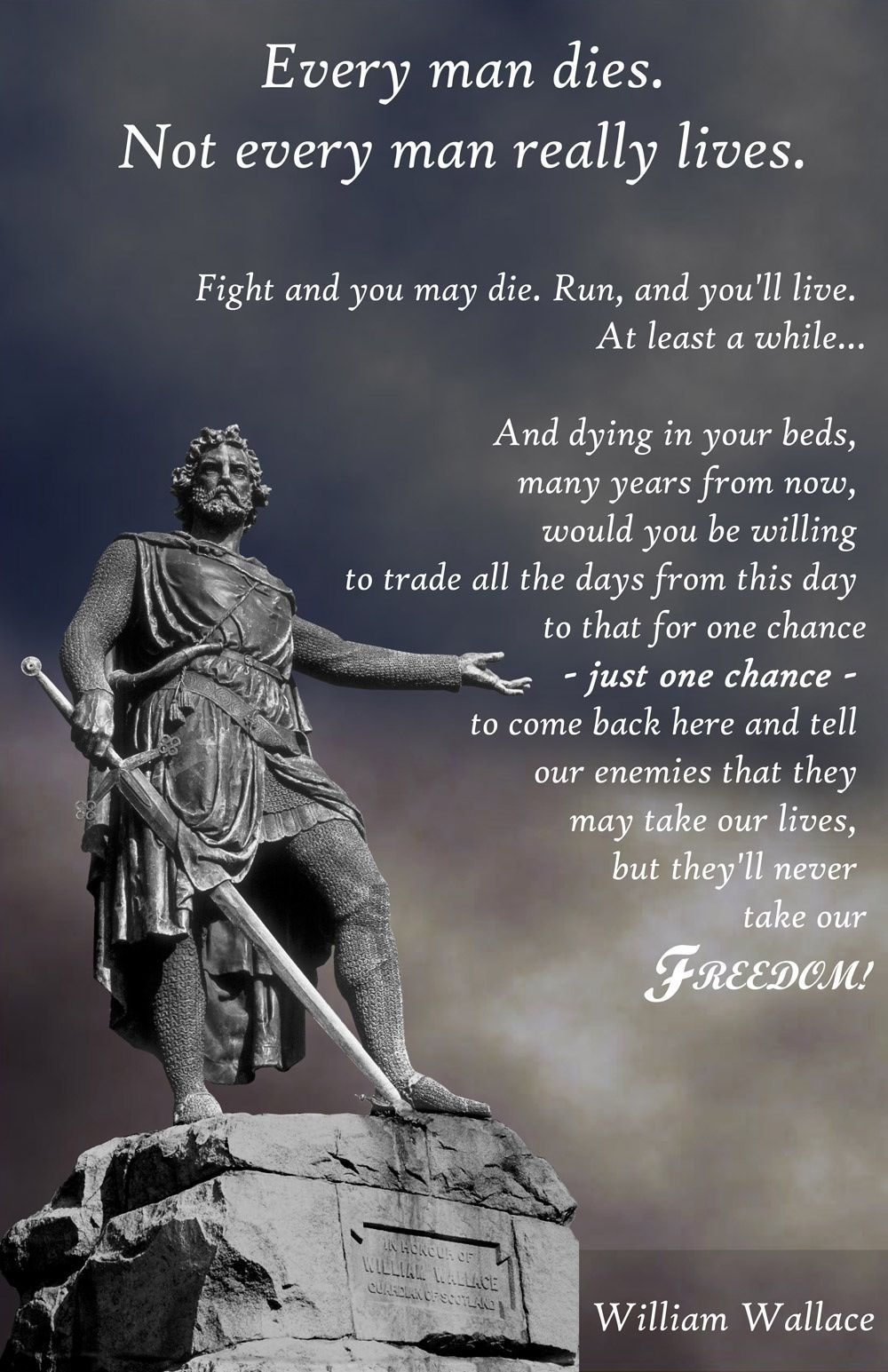 William Wallace, from Braveheart. It is highly unlikely that Wallace ever said this, but it's still a very inspiring quote.