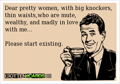 Dear pretty women, with big knockers, thin waists,who are mute, wealthy, and madly in love with me...Please start existing.