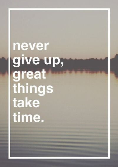 Never Give Up Great Things Take Time Starting To Realize Just How