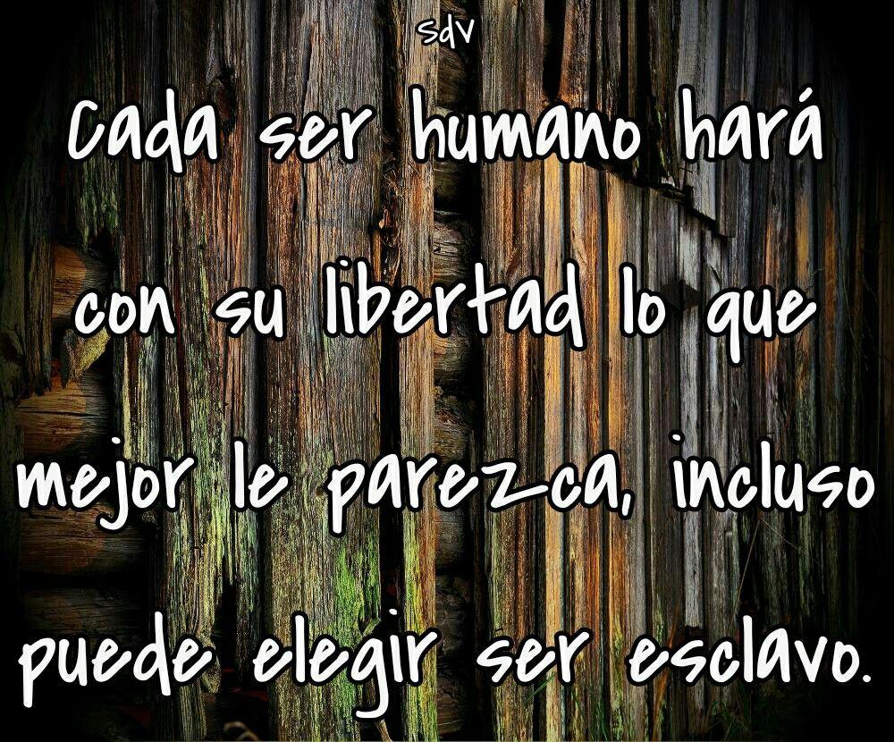 Cada ser humano hará con su libertad lo que mejor le parezca, incluso puede elegir ser esclavo.