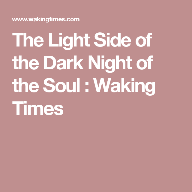 The Light Side of the Dark Night of the Soul  : Waking Times
