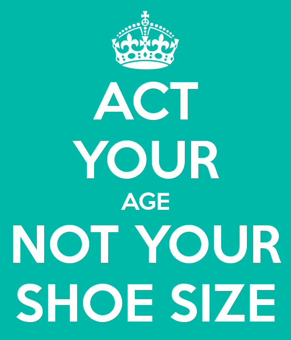 Life Size Quotes: Act Your Age Not Your Shoe Size