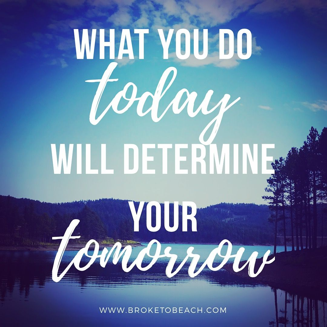 What you do today will determine your tomorrow. Inspirational