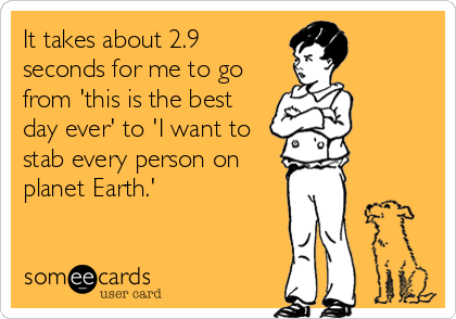 It Takes About 2 9 Seconds For Me To Go From This Is The Best Day Ever To I Want To Stab Every Person On Planet Earth Funny Quotes Ecards Funny Humor