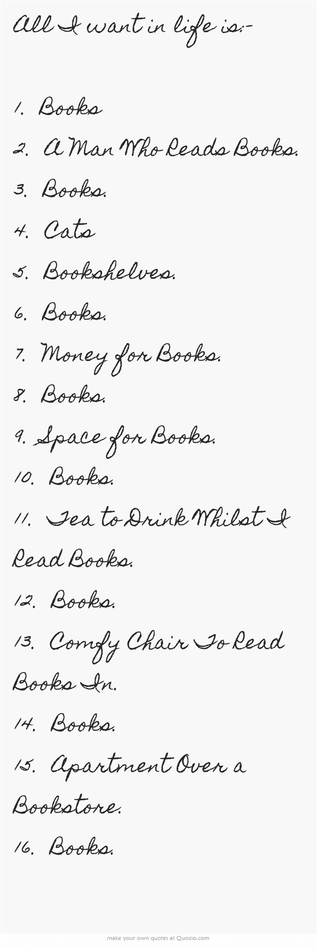 All I want in life is:- 1. Books 2. A Man Who Reads Books. 3. Books. 4. Cats 5. Bookshelves. 6. Books. 7. Money for Books. 8. Books. 9. Space for Books. 10. Books. 11. Tea to Drink Whilst I Read Books. 12. Books. 13. Comfy Chair To Read Books In. 14. Books. 15. Apartment Over a Bookstore. 16. Books.
