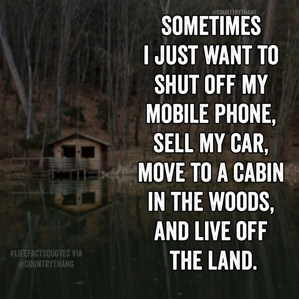 Sometimes I just want to shut off my mobile phone, sell my car, move ...
