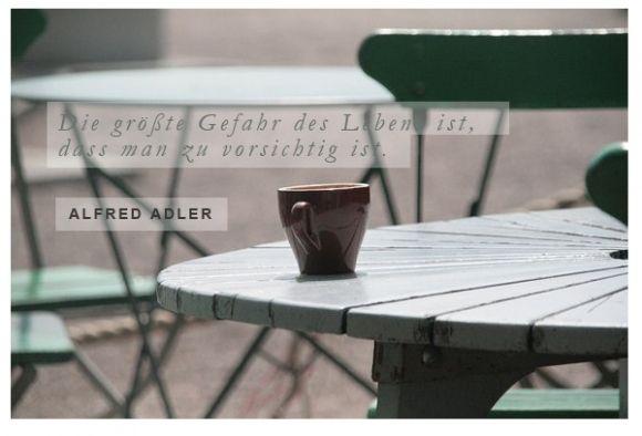 """""""Die größte Gefahr des Lebens ist, dass man zu vorsichtig ist."""" (Alfred Adler)"""