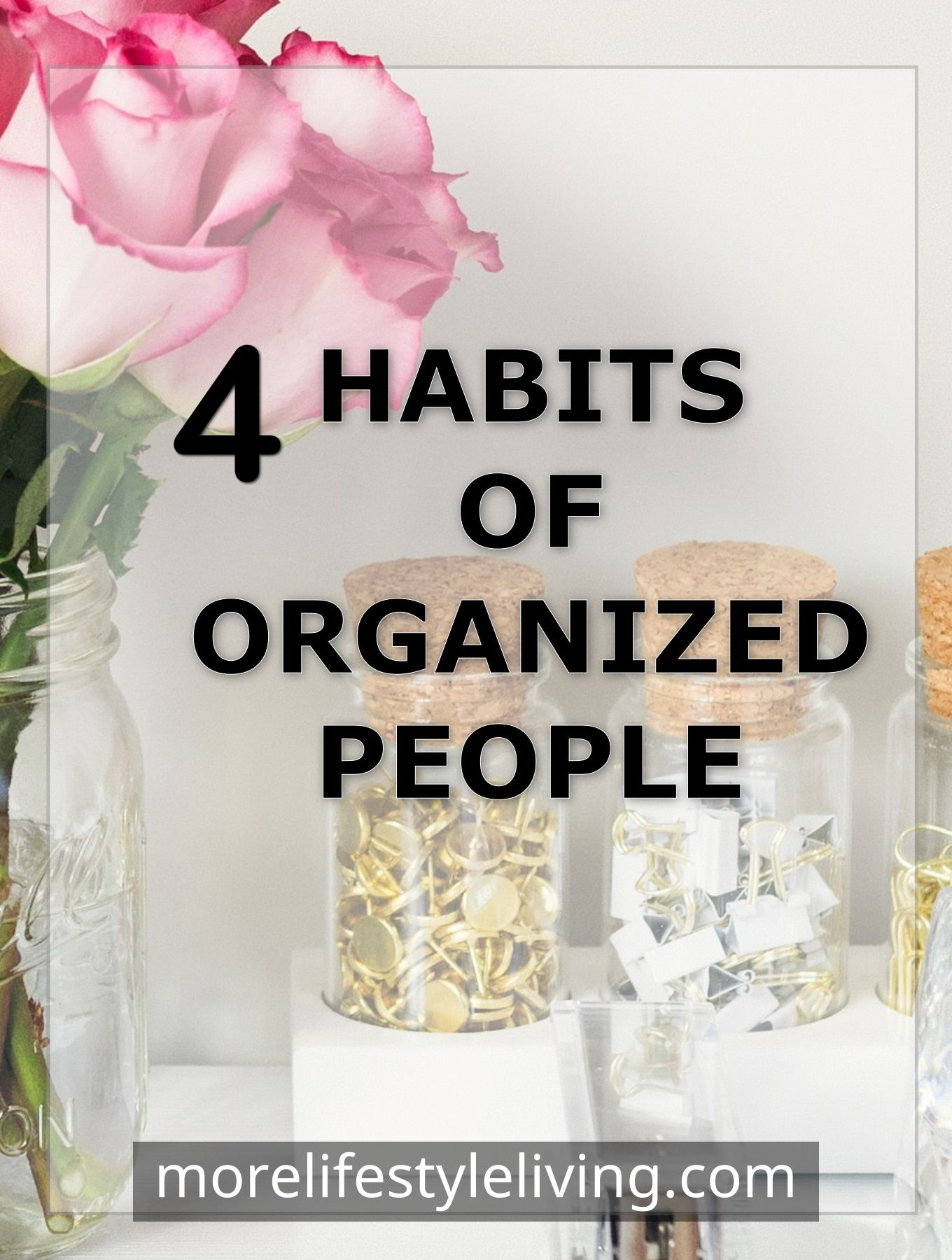 4 habits of organized people in their life work and play! Discover what it takes to be organized in all areas of life. #morelifestyleliving #organization #organize