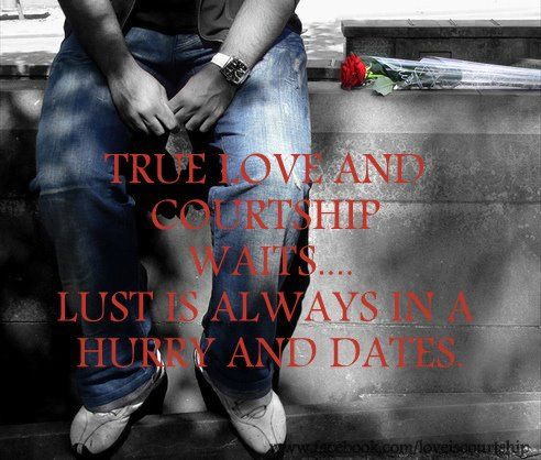 True love and courtship waits...lust is always in a hurry and dates. <3