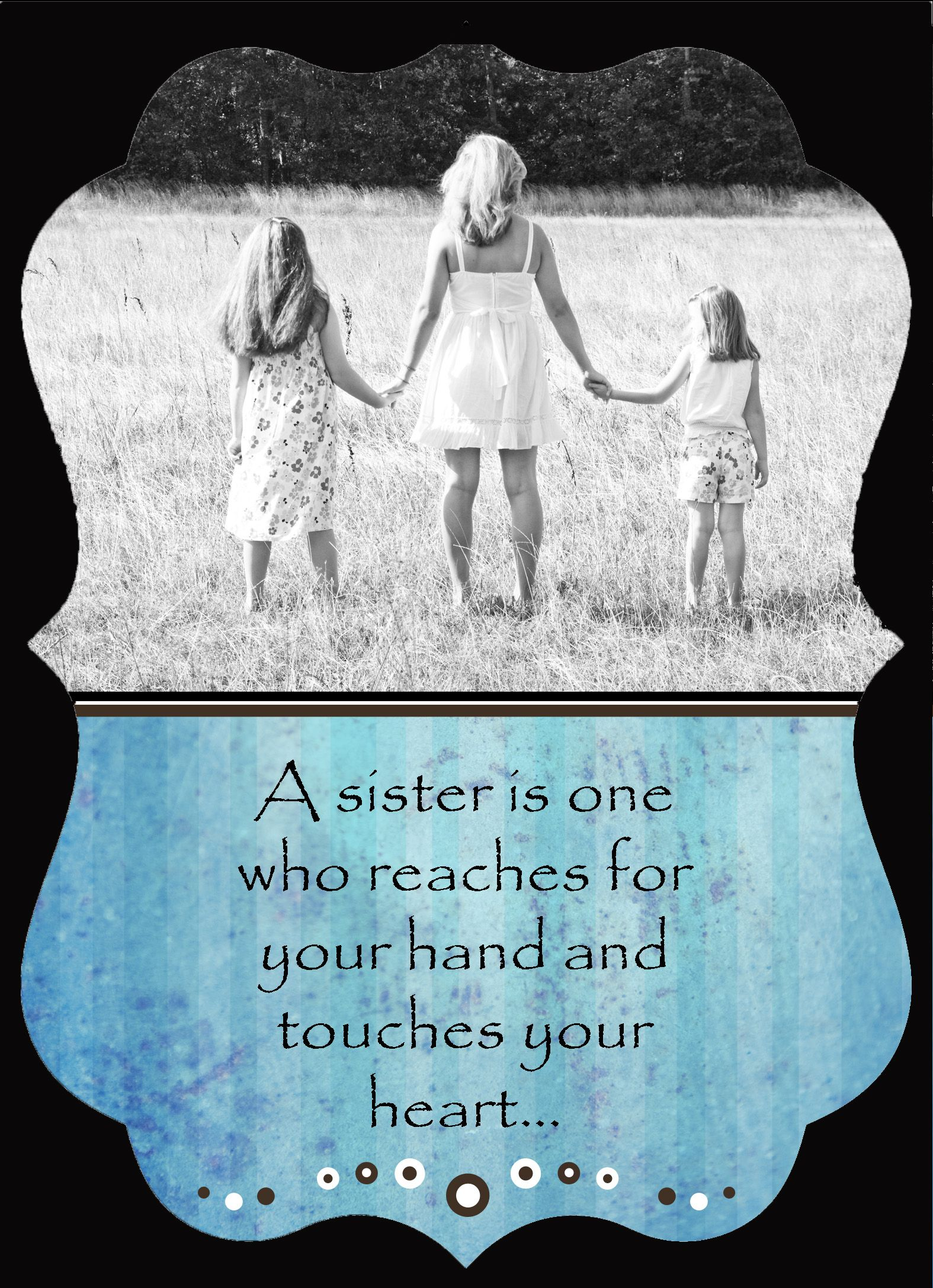 """""""A sister is one who reaches for your hand and touches ..."""