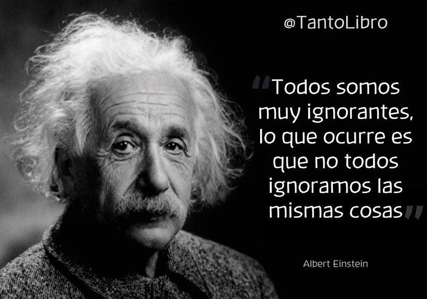 ... Todos somos muy ignorantes, lo que ocurre es que no todos ignoramos las mismas cosas. Albert Einstein.