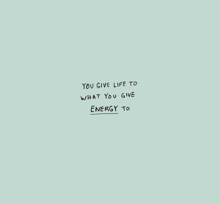 You give life to what you give energy to