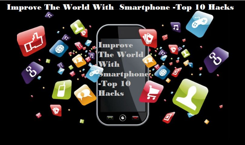 Improve The World With Smartphone Top 10 Hacks
