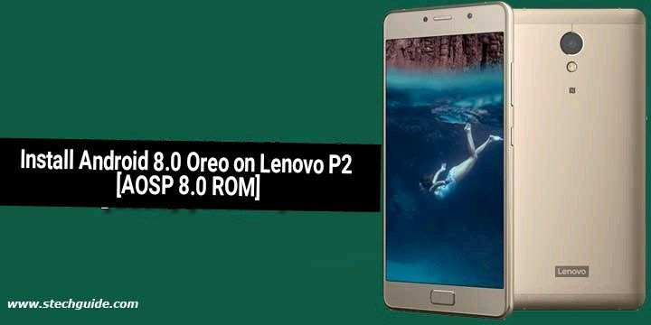 Now you can Update Lenovo P2 to Android 8 0 Oreo by