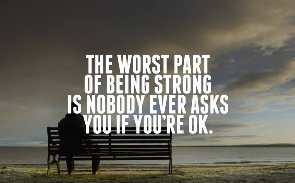 The Worst Part Of Being Strong Is Nobody Ever Asks You If Youre Ok