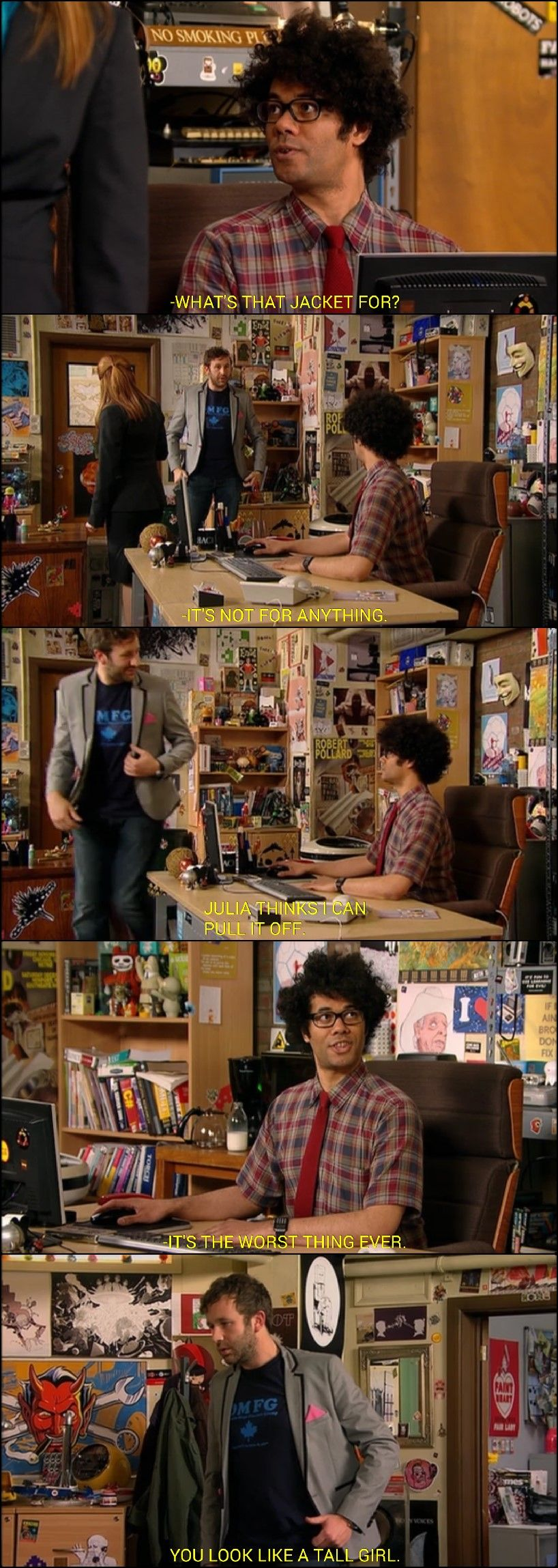 """The IT Crowd- Roy's jacket.  """"What's the matter, Roy?"""" """"Is it the jacket? Because it should be. Burn it."""""""