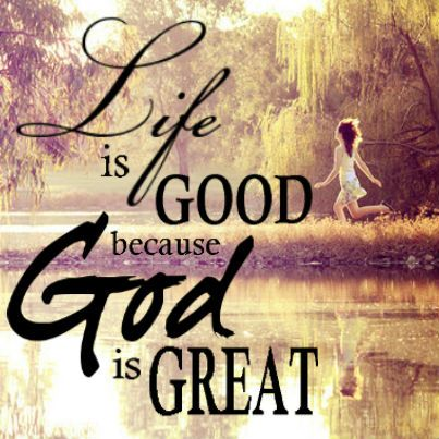 Life Is Good Because God Is Great With God God Prayers