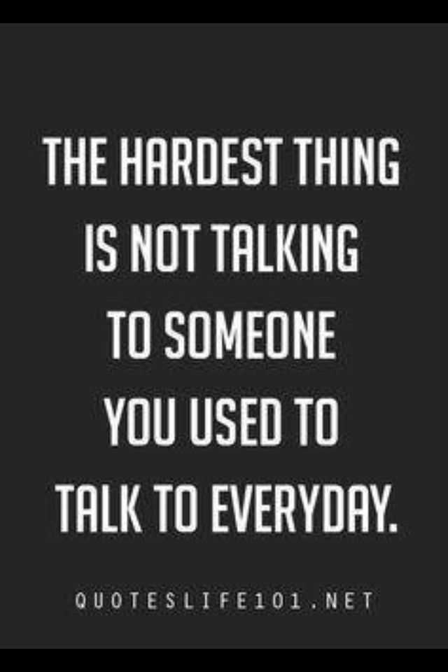 the hardest thing is not talking to someone you used be