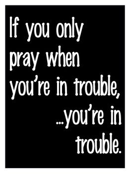 If you only pray when you're in trouble...