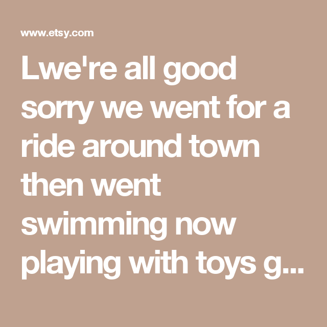 Lwe're all good sorry we went for a ride around town then went swimming now playing with toys gonna start baths le miin a fewll   Etsy DK