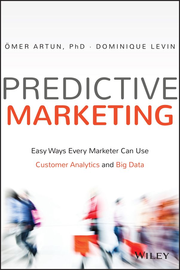 Predictive marketing : easy ways every marketer can use customer analytics and big data / Ömer Artun, Dominique Levin