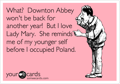 What? Downton Abbey won't be back for another year! But I love Lady Mary. She reminds me of my younger self before I occupied Poland.