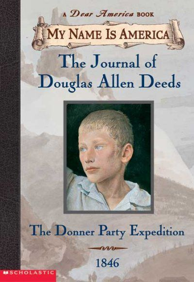 The journal of Douglas Allen Deeds : the Donner Party Expedition. From the My Name is America series - Douglas Deeds, a fifteen-year-old orphan, keeps a journal of his travels by wagon train as a member of the ill-fated Donner Party, which became stranded in the Sierra Nevada mountains in the winter of 1846-47.