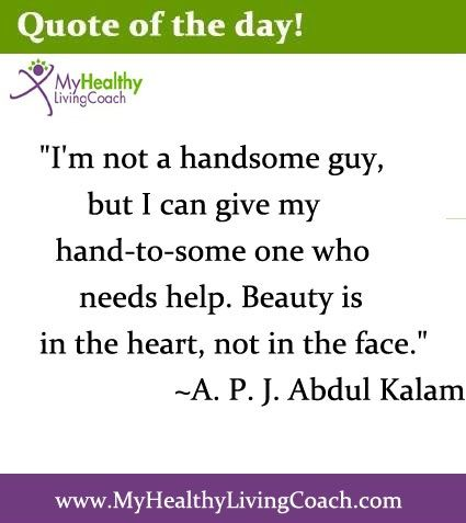 """""""I'm not a handsome guy, but I can give my hand to someone who needs help. Beauty is in the heart, not in the face."""" Quote from A.P.J. Abdul Kalam. Graphic from http://www.myhealthylivingcoach.com/"""