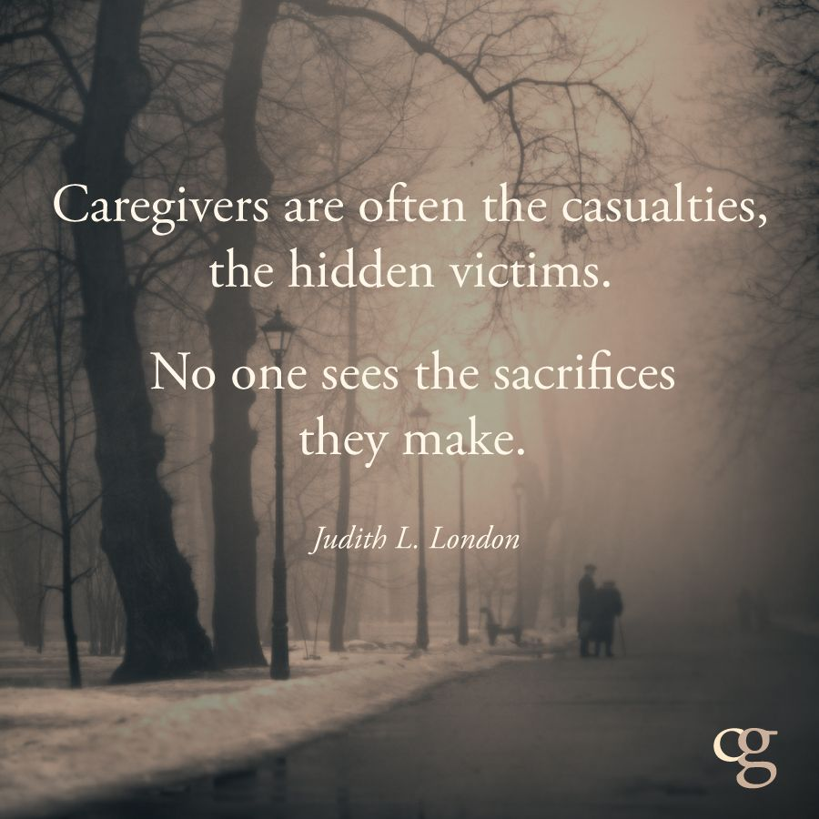 Caregivers are often the casualties, the hidden victims. No one sees the sacrifices they make.