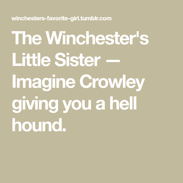 Imagine Crowley giving you a hell hound  | supernatural