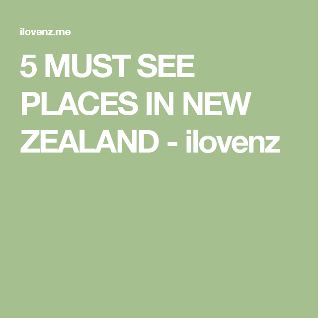 5 MUST SEE PLACES IN NEW ZEALAND - ilovenz