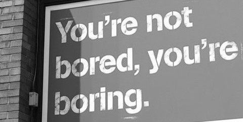 boring people get bored. boring people get bored