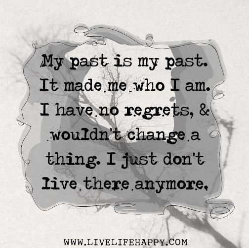 My Past Is My Past It Made Me Who I Am I Have No Regrets And Wouldn T Change A Thing I Just Don T Live There Anymore Quotations Words Inspirational Words
