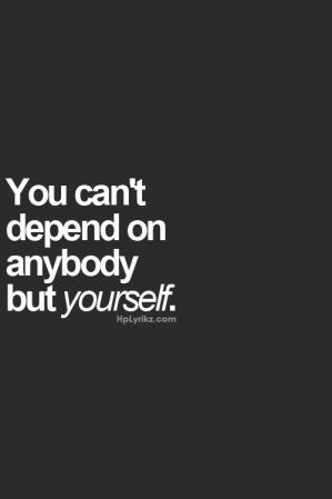 You Cant Depend On Anybody But Yourself Quotes Quotes Life