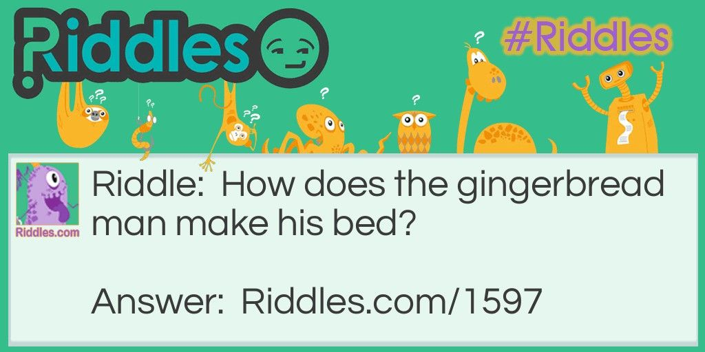 How does the gingerbread man make his bed?. Best riddles