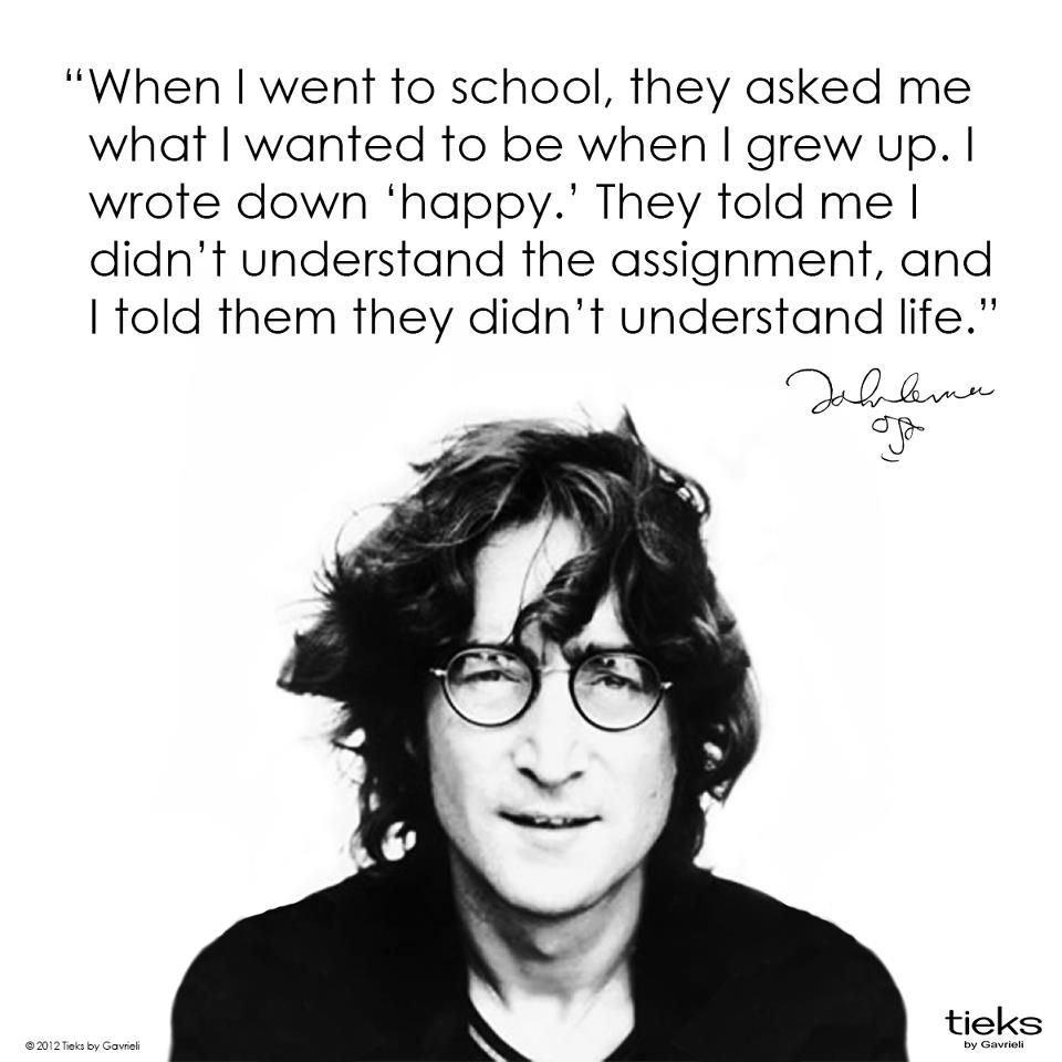 When I Was 5 Years Old My Mother Always Told Me That Happiness Was The Key To Life When I Went To School They Asked John Lennon Quotes John Lennon Lennon