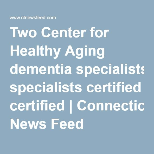 Two Center for Healthy Aging dementia specialists certified | Connecticut News Feed
