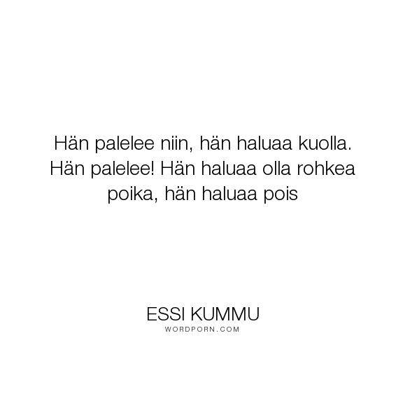 """Essi Kummu - """"H�n palelee niin, h�n haluaa kuolla. H�n palelee! H�n haluaa olla rohkea poika, h�n..."""". suicide, finnish, itsemurha"""